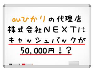 【auひかり代理店比較】NEXTならキャッシュバック50,000円が確実!?
