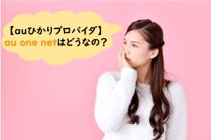 【auひかりプロバイダ】au one netは本当におすすめできるもの?