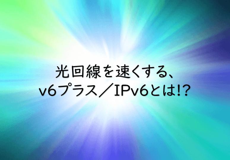 v6プラス/IPv6とは?光回線を速くする方法!知らなきゃ損?