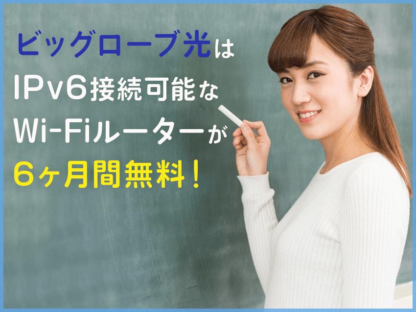 ビッグローブ光なら、IPv6対応のWi-Fiルーターが6ヶ月間無料レンタル!